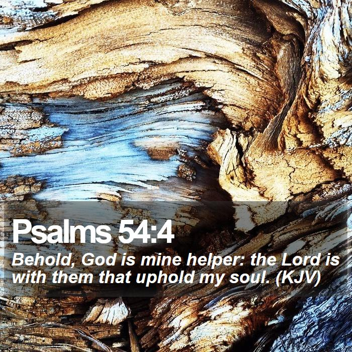 Psalms 54:4 - Behold, God is mine helper: the Lord is with them that uphold my soul. (KJV)