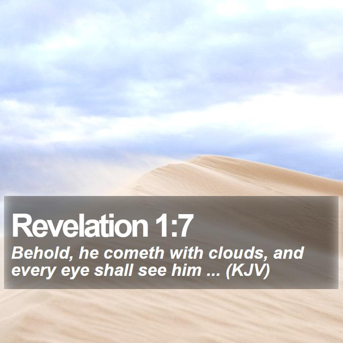 Revelation 1:7 - Behold, he cometh with clouds, and every eye shall see him ... (KJV)