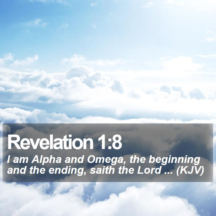 Revelation 1:8 - I am Alpha and Omega, the beginning and the ending, saith the Lord ... (KJV)