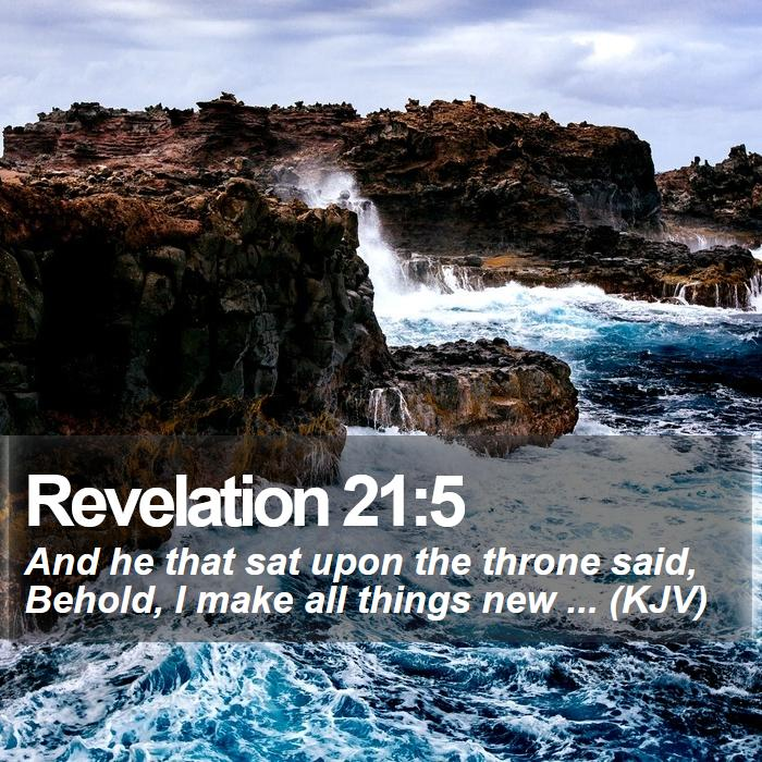 Revelation 21:5 - And he that sat upon the throne said, Behold, I make all things new ... (KJV)