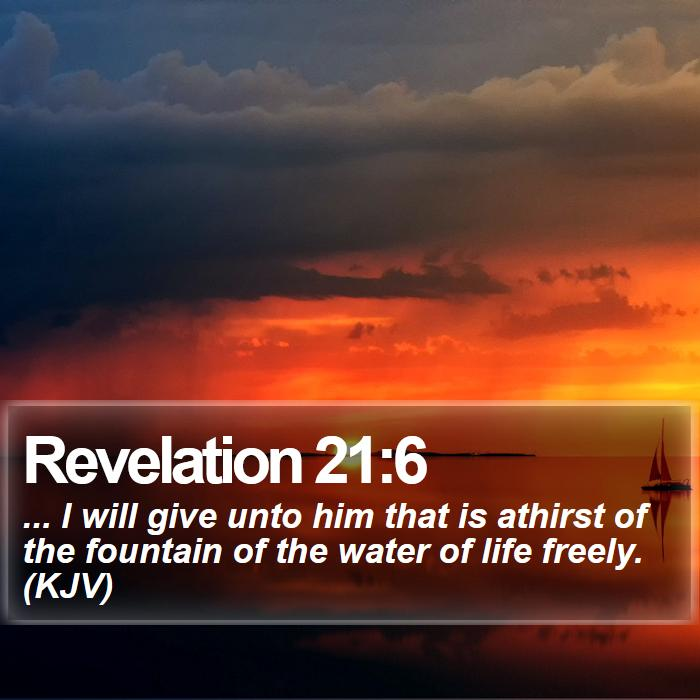 Revelation 21:6 - ... I will give unto him that is athirst of the fountain of the water of life freely. (KJV)