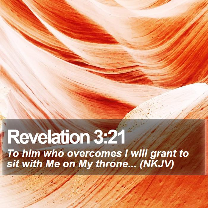 Revelation 3:21 - To him who overcomes I will grant to sit with Me on My throne... (NKJV)