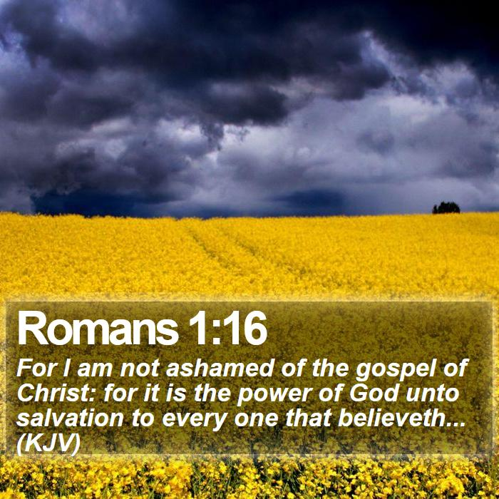Romans 1:16 - For I am not ashamed of the gospel of Christ: for it is the power of God unto salvation to every one that believeth... (KJV)
