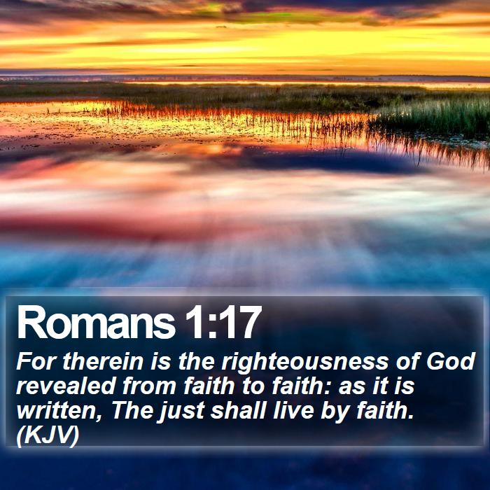 Romans 1:17 - For therein is the righteousness of God revealed from faith to faith: as it is written, The just shall live by faith. (KJV)