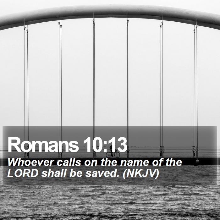 Romans 10:13 - Whoever calls on the name of the LORD shall be saved. (NKJV)