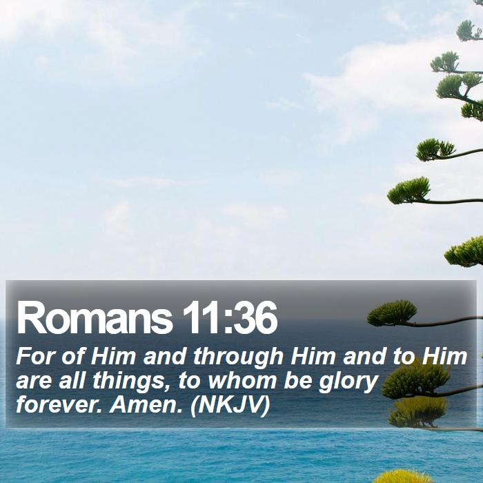 Romans 11:36 - For of Him and through Him and to Him are all things, to whom be glory forever. Amen. (NKJV)