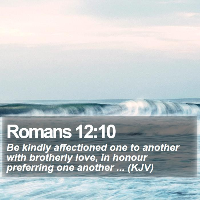 Romans 12:10 - Be kindly affectioned one to another with brotherly love, in honour preferring one another ... (KJV)