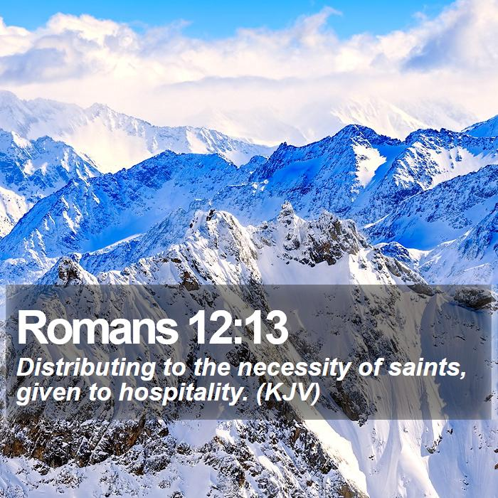 Romans 12:13 - Distributing to the necessity of saints, given to hospitality. (KJV)