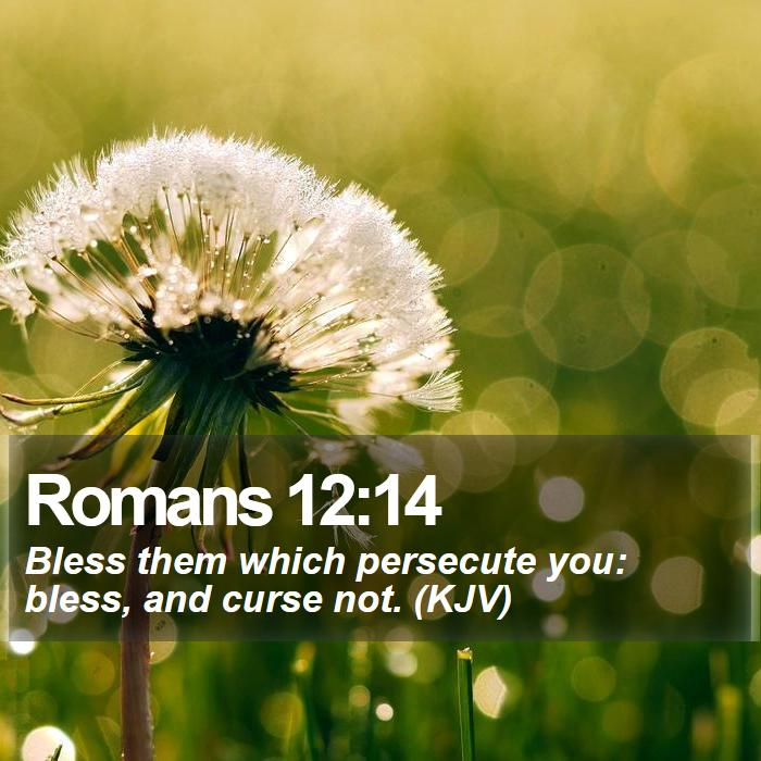 Romans 12:14 - Bless them which persecute you: bless, and curse not. (KJV)