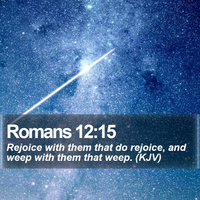 Romans 12:15 - Rejoice with them that do rejoice, and weep with them that weep. (KJV)