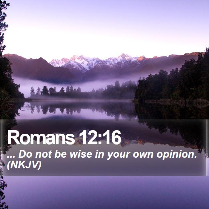 Romans 12:16 - ... Do not be wise in your own opinion. (NKJV)