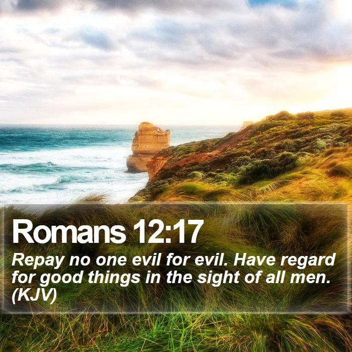 Romans 12:17 - Repay no one evil for evil. Have regard for good things in the sight of all men. (KJV)