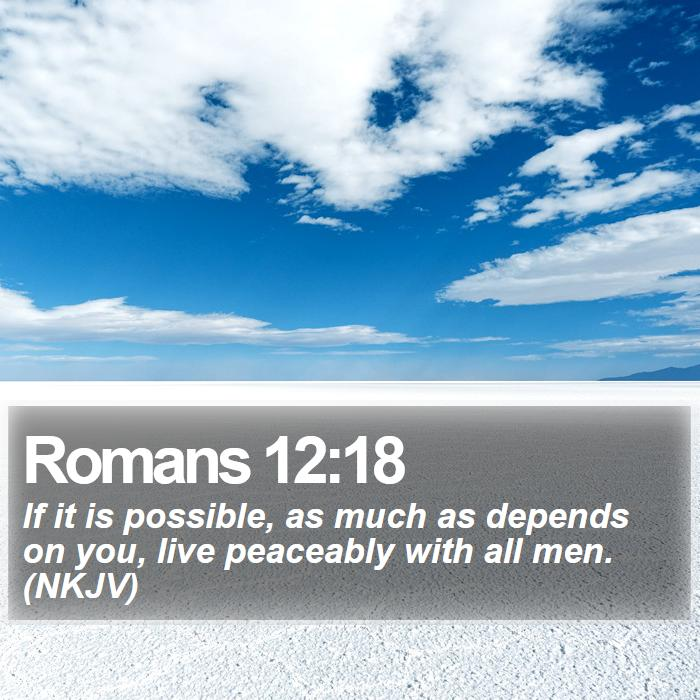 Romans 12:18 - If it is possible, as much as depends on you, live peaceably with all men. (NKJV)