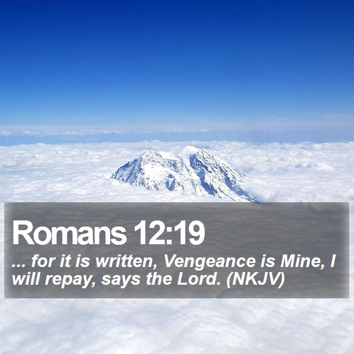 Romans 12:19 - ... for it is written, Vengeance is Mine, I will repay, says the Lord. (NKJV)