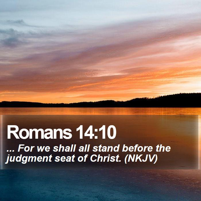 Romans 14:10 - ... For we shall all stand before the judgment seat of Christ. (NKJV)