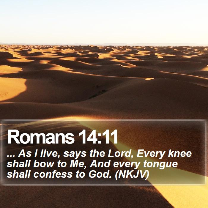 Romans 14:11 - ... As I live, says the Lord, Every knee shall bow to Me, And every tongue shall confess to God. (NKJV)