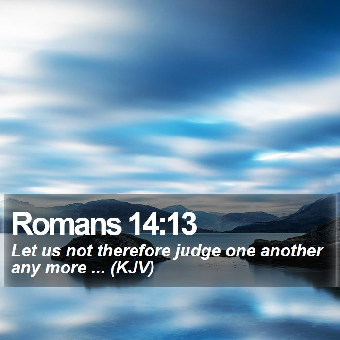 Romans 14:13 - Let us not therefore judge one another any more ... (KJV)
