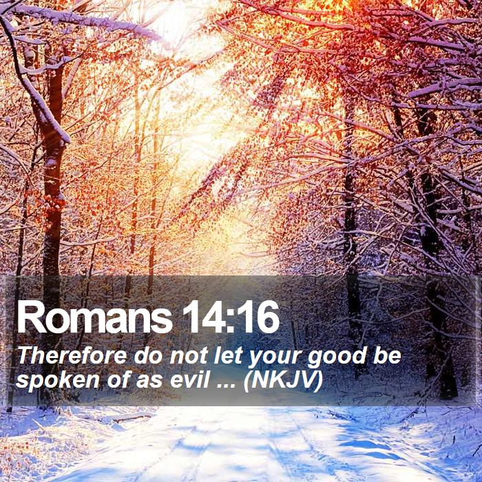 Romans 14:16 - Therefore do not let your good be spoken of as evil ... (NKJV)
