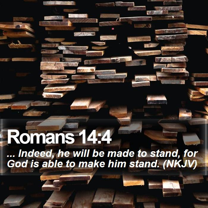 Romans 14:4 - ... Indeed, he will be made to stand, for God is able to make him stand. (NKJV)