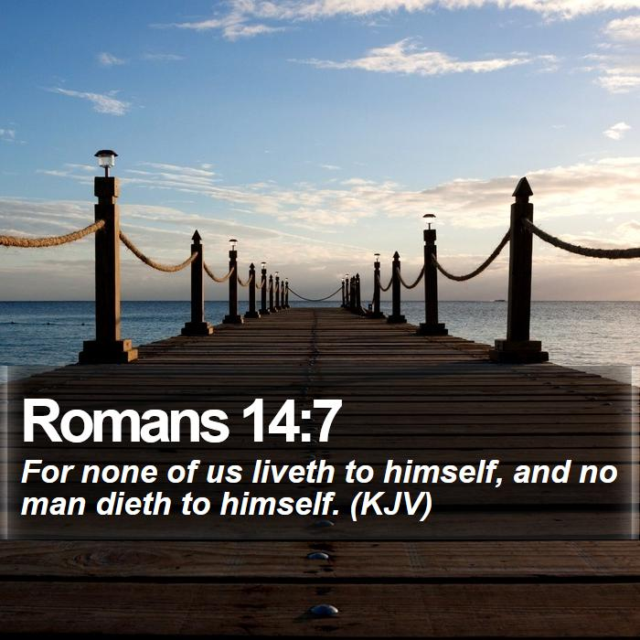 Romans 14:7 - For none of us liveth to himself, and no man dieth to himself. (KJV)