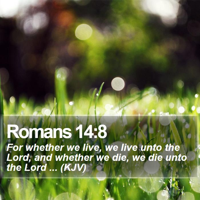 Romans 14:8 - For whether we live, we live unto the Lord, and whether we die, we die unto the Lord ... (KJV)