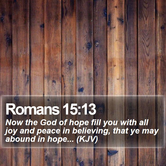 Romans 15:13 - Now the God of hope fill you with all joy and peace in believing, that ye may abound in hope... (KJV)