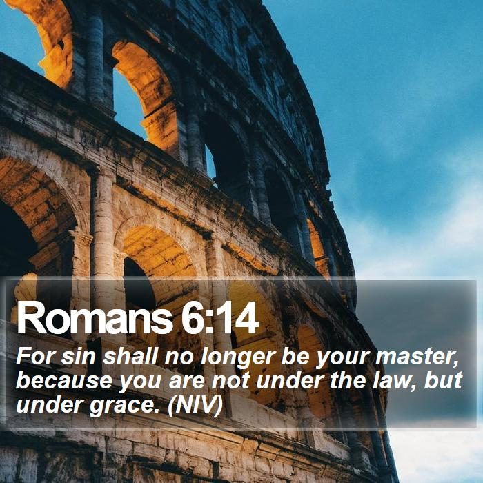 Romans 6:14 - For sin shall no longer be your master, because you are not under the law, but under grace. (NIV)