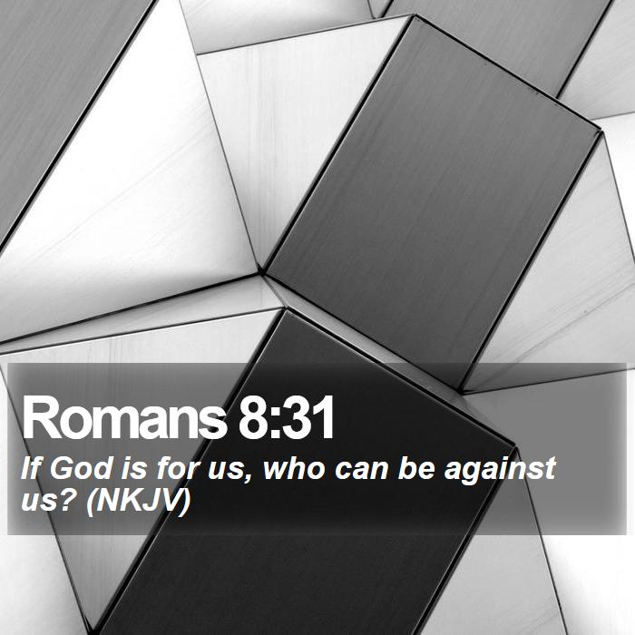 Romans 8:31 - If God is for us, who can be against us? (NKJV)