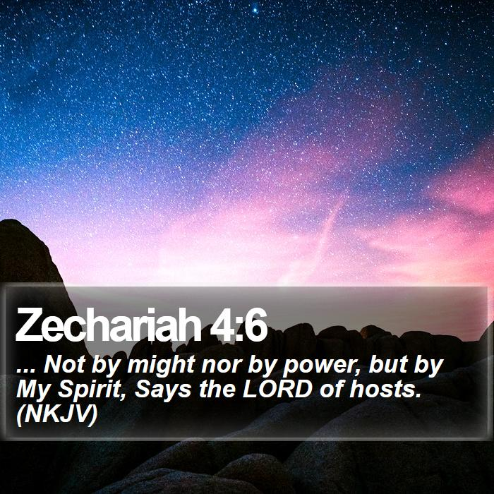 Zechariah 4:6 - ... Not by might nor by power, but by My Spirit, Says the LORD of hosts. (NKJV)